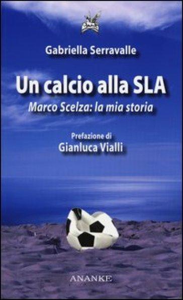 Un calcio alla SLA. Marco Scelza: la mia storia - Gabriella Serravalle | Rochesterscifianimecon.com