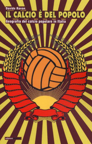 Il calcio è del popolo. Geografia del calcio popolare in Italia - Davide Ravan |