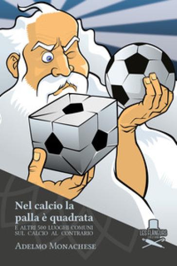 Nel calcio la palla è quadrata. E altri 500 luoghi comuni sul calcio al contrario - Adelmo Monachese | Rochesterscifianimecon.com