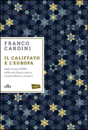 Il califfato e l'Europa. Dalle crociate all'ISIS: mille anni di paci e guerre, scambi, alleanze e massacri - Franco Cardini |
