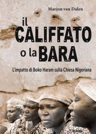 Il califfato o la bara. L'impatto di Boko Haram sulla chiesa nigeriana - Marjon van Dalen  