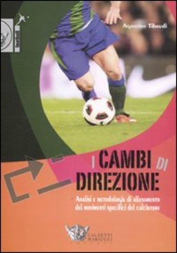 I cambi di direzione. Analisi e metodologia di allenamento dei movimenti specifici del calciatore - Agostino Tibaudi | Rochesterscifianimecon.com