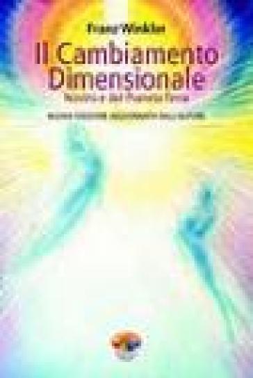 Il cambiamento dimensionale. Nostro e del pianeta terra - Franz Winkler |