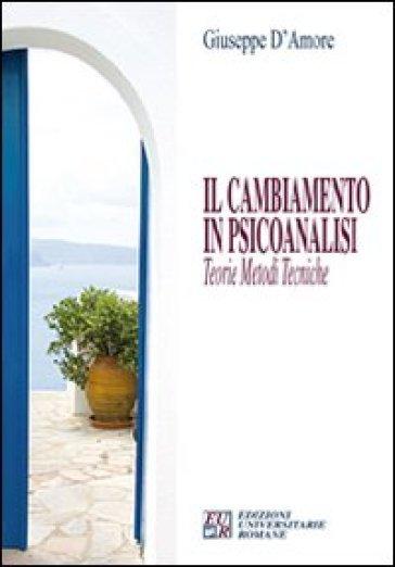 Il cambiamento in psicoanalisi. Teorie, metodi, tecniche - Giuseppe D'Amore |
