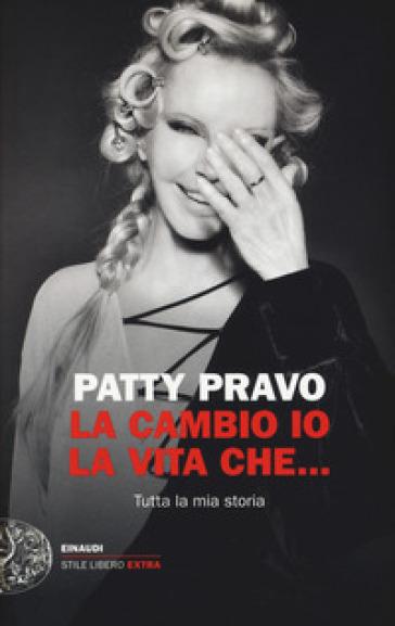 La cambio io la vita che... Tutta la mia storia - Patty Pravo |