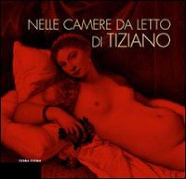 Nelle camere da letto di Tiziano. L'intimità della figura e gli alimenti della passione - G. Barbieri |