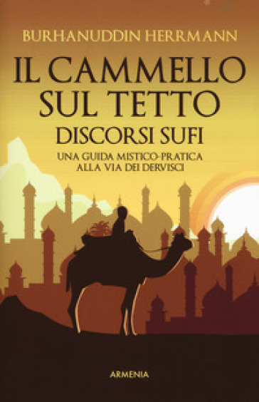 Il cammello sul tetto. Discorsi Sufi. Una guida mistico-pratica alla Via dei Dervisci - Burhanuddin Herrmann  