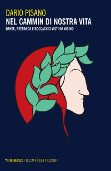 Nel cammin di nostra vita. Dante, Petrarca e Boccaccio visti da vicino - Dario Pisano |