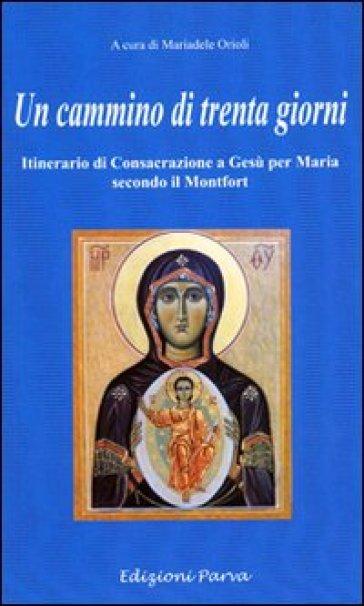 Un cammino di 30 giorni. Itinerario di consacrazione a Gesù per Maria secondo il Montfort - M. Orioli |