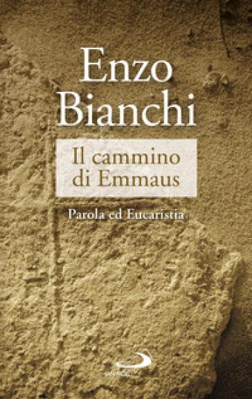 Il cammino di Emmaus. Parola ed Eucaristia - Enzo Bianchi |