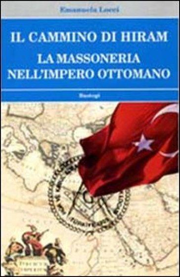 Il cammino di Hiram. La massoneria nell'impero ottomano - Emanuela Locci |