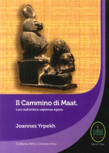 Il cammino di Maat. Luci sull'antica sapienza egizia - Joannes Yrpekh |