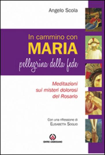 In cammino con Maria pellegrina della fede. Meditazione sui misteri della luce del Rosario - Angelo Scola |