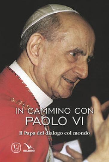 In cammino con Paolo VI. Il papa del dialogo col mondo - Feliciano Innocente |