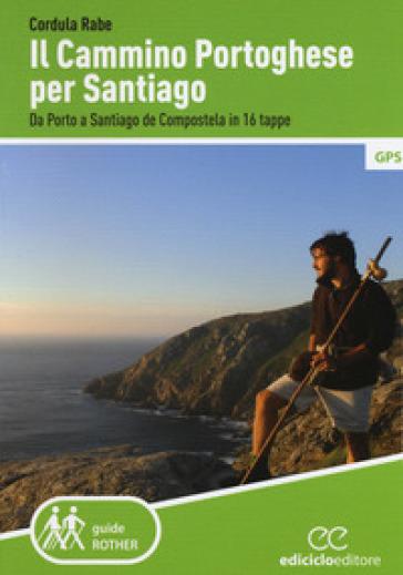 Il cammino di Santiago. Da Porto a Santiago de Compostela in 16 tappe - Cordula Rabe  