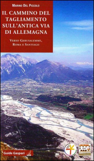 Il cammino del Tagliamento sull'antica via d'Allemagna verso Gerusalemme, Roma e Santiago - Marino Del Piccolo  