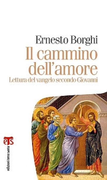 Il cammino dell'amore. Lettura del Vangelo secondo Giovanni - Ernesto Borghi |
