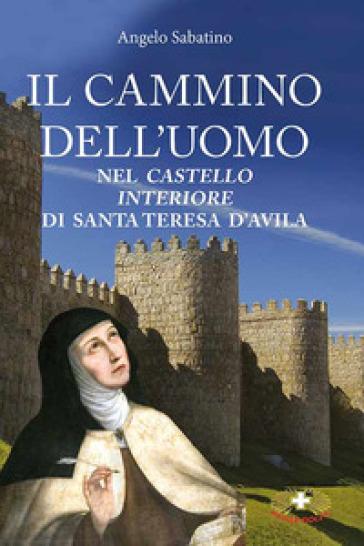 Il cammino dell'uomo nel castello interiore di Teresa d'Avila - Angelo Sabatino  