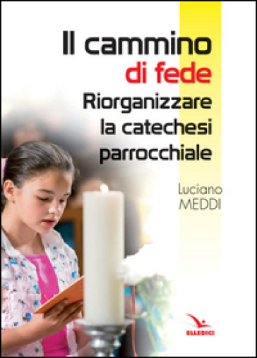 Il cammino di fede. Riorganizzare la catechesi parrocchiale - Luciano Meddi |
