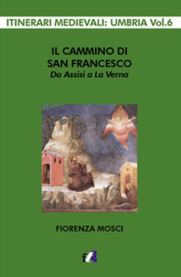 Il cammino di san Francesco da Assisi a La Verna - Fiorenza Mosci | Rochesterscifianimecon.com