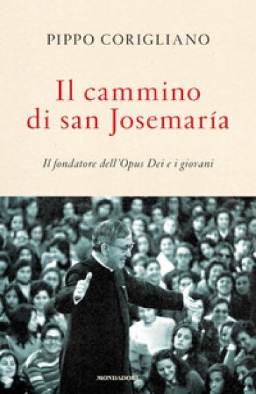 Il cammino di san Josemaria. Il fondatore dell'Opus Dei e i giovani - Pippo Corigliano |