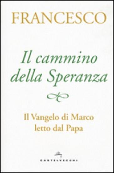 Il cammino della speranza. Il Vangelo di Marco letto dal papa - Papa Francesco (Jorge Mario Bergoglio) |