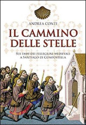 Il cammino delle stelle. Sui passi dei pellegrini medievali a Santiago di Compostella - Andrea Conti |