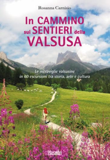 In cammino sui sentieri della Valsusa. Le meraviglie valsusine in 60 escursioni tra storia, arte e cultura - Rosanna Carnisio | Thecosgala.com