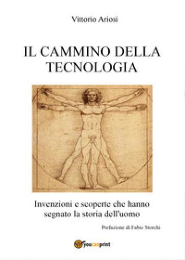 Il cammino della tecnologia. Invenzioni e scoperte che hanno segnato la storia dell'uomo - Vittorio Ariosi |