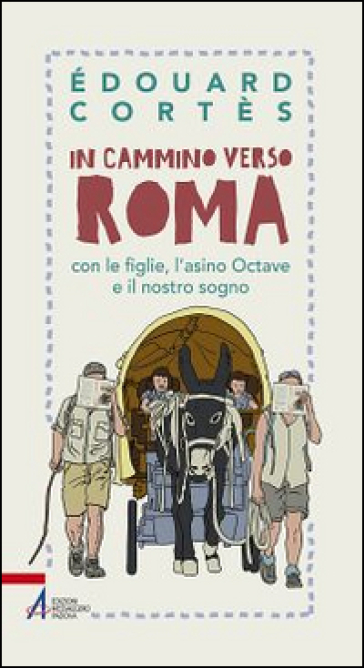 In cammino verso Roma con le figlie, l'asino Octave e il nostro sogno - Edouard Cortès |