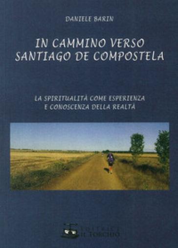 In cammino verso Santiago de Compostela. La spiritualità come esperienza e conoscenza della realtà - Daniele Barin  