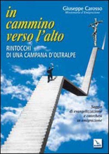 In cammino verso l'alto. Rintocchi di una campana d'oltralpe. Saggio di evangelizzazione e catechesi in emigrazione - Giuseppe Carosso |