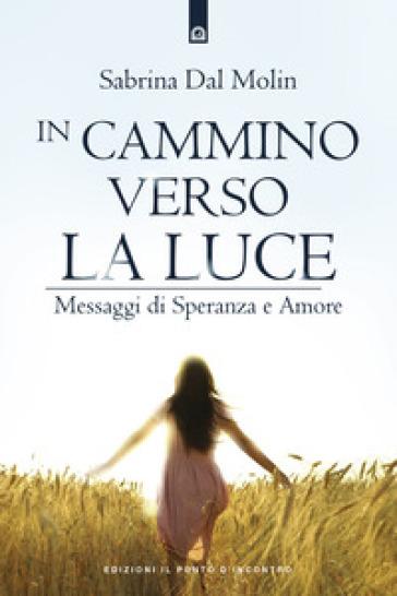 In cammino verso la luce. Messaggi di speranza e amore - Sabrina Dal Molin |