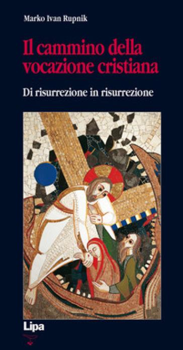 Il cammino della vocazione cristiana di risurrezione in risurrezione - Marko I. Rupnik | Rochesterscifianimecon.com