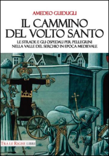 Il cammino del volto santo. Le strade e gli ospedali per pellegrini nella Valle del Serchio in epoca medievale - Amedeo Guidugli   Kritjur.org