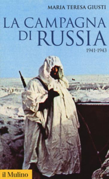 La campagna di Russia. 1941-1943 - Maria Teresa Giusti |
