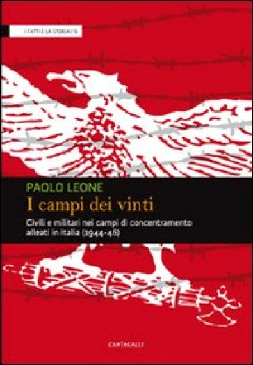 I campi dei vinti. Civili e militari nei campi di concentramento alleati in Italia (1944-46) - Paolo Leone |