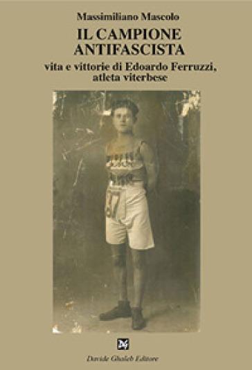 Il campione antifascista vita e vittorie di Edoardo Ferruzzi, atleta viterbese - Massimiliano Mascolo | Rochesterscifianimecon.com