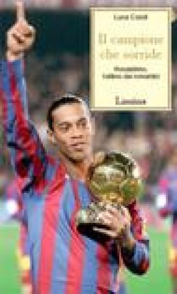 Il campione che sorride. Ronaldinho, l'ultimo dei romantici - Luca Caioli | Jonathanterrington.com