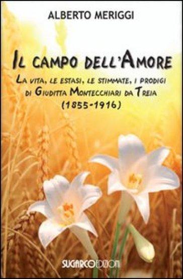 Il campo dell'amore. La vita, le estasi, le stimmate, i miracoli di Giuditta Montecchiari da Treia (1855-1916) - Alberto Meriggi |