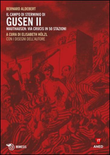 Il campo di sterminio di Gusen II. Mauthausen: via Crucis in 50 stazioni - Bernard Aldebert |