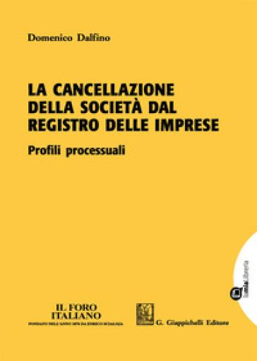 La cancellazione della società dal registro delle imprese. Profili processuali. Con Contenuto digitale per download e accesso on line - Domenico Dalfino  