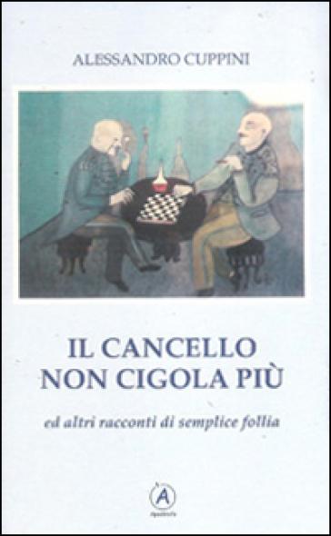 Il cancello non cigola più ed altri racconti di semplice follia - Alessandro Cuppini |