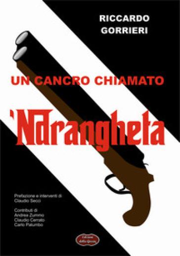 Un cancro chiamato 'ndrangheta. Analisi di una delle peggiori patologie del tessuto economico sociale - Riccardo Gorrieri  
