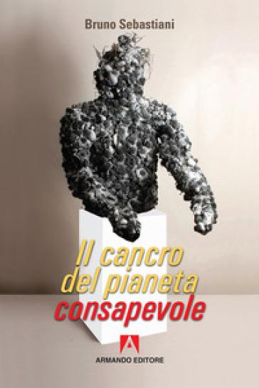 Il cancro del pianeta consapevole - Bruno Cesare Sebastiani   Jonathanterrington.com