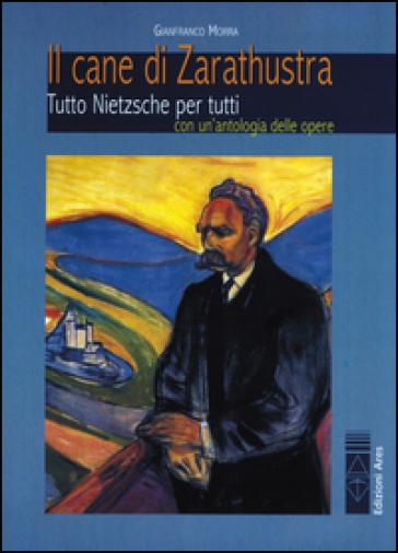 Il cane di Zarathustra. Tutto Nietzsche per tutti. Con un antologia delle opere - Gianfranco Morra | Rochesterscifianimecon.com