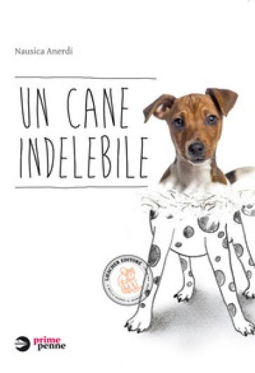 Un cane indelebile. Con e-book. Con espansione online - Nausica Anerdi   Rochesterscifianimecon.com