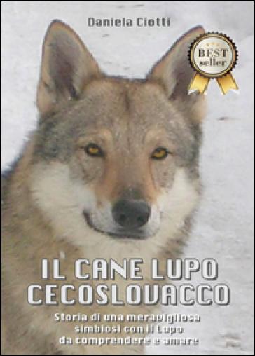 Il cane lupo cecoslovacco. Storia di una meravigliosa simbiosi con il lupo da comprendere e amare - Daniela Ciotti |