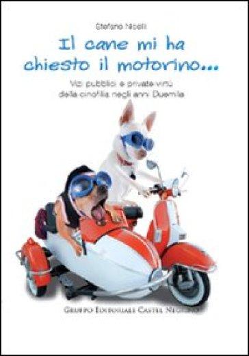 Il cane mi ha chiesto il motorino... Vizi pubblici e private virtù della cinofilia negli anni Duemila - Stefano Nicelli |