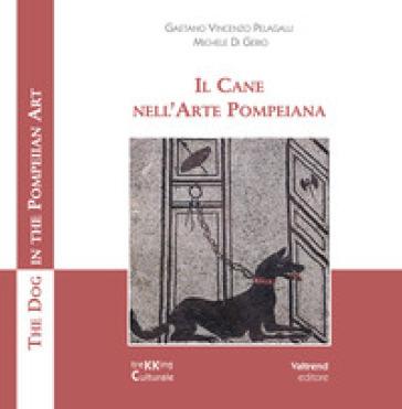 Il cane nell'arte pompeiana-The dog in the pompeian art. Ediz. illustrata - Gaetano Vincenzo Pelagalli | Rochesterscifianimecon.com